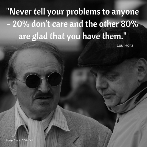 -Never tell your problems to anyone - 20% don't care and the other 80% are glad that you have them.-