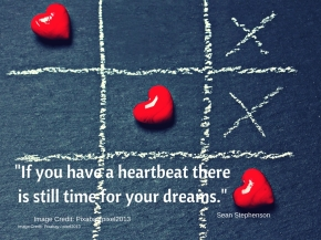 Quote - If you have a heartbeat there is still time for your dreams.